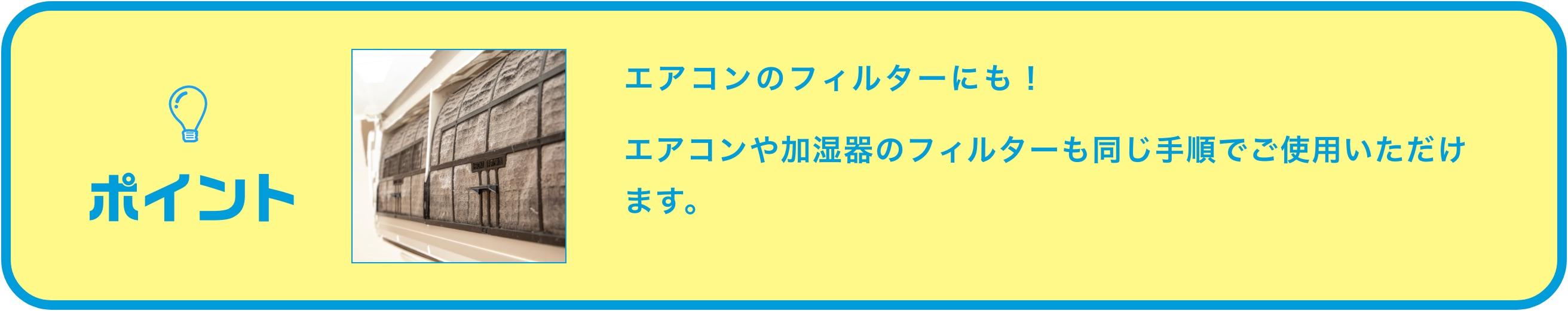 ポイント:エアコンのフィルターにも!エアコンや加湿器のフィルターも同じ手順でご使用いただけます。